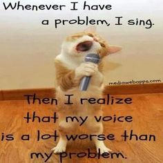 Singing my troubles away...