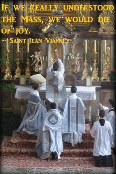 If we really understood the Mass, we would die of joy. -St. Jean Vianney