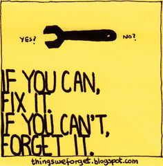 If you can, fix it. If you can't forget it.