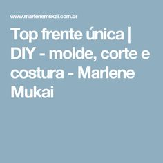 Top frente única | DIY - molde, corte e costura - Marlene Mukai