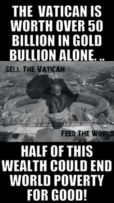 """~Okay, but the Vatican came by that fortune fair and square, bilking parishoners out of money by keeping them uneducated and selling them dubious """"relics"""". And don't forget the wars.~"""