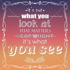 It is not what you look at that matters, Its is what you see.