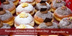 NATIONAL CREAM FILLED DONUT DAY  – September 14, 2016   National Cream Filled Donut Day is held annually on September 14th to recognize one of our favorite foods.  Whether you enjoy a vanilla filled, chocolate filled or many of the other varieties, cream filled donuts offer many ways to satisfy your sweet tooth.   Including a Delicious Cream Filled Doughnut Recipe!