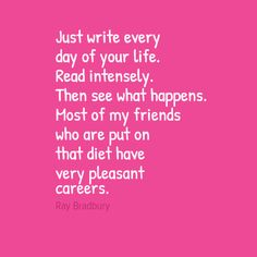 """See what happens: """"Just write every day of your life. Read intensely. Then see what happens. Most of my friends who are put on that diet have very pleasant careers."""" - Ray Bradbury"""