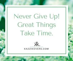 Never Give Up! Great things take time.