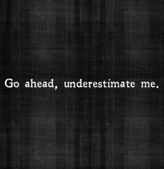 go ahead underestimate me. good motivational quotes for fitness, great motivational quotes for fitness, inspirational quotes about contentment in life, inspirational quotes about contentment, Motivacional Quotes, Great Quotes, Quotes To Live By, Inspirational Quotes, Loss Quotes, Look Ahead Quotes, Bully Quotes, Doing Me Quotes, 2015 Quotes