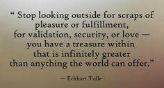 Stop looking outside for scraps of pleasure or fulfillment, for validation, security, or love- you have a treasure within that is infinitely greater than anything the world can offer.