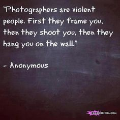 Photographers are violent people First they frame you then they shoot you then they hang you on the wall