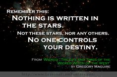 Remember this: Nothing is written in the stars. Not these stars, nor any others. No one controls your destiny. (from 'Wicked: The Life and Times of the Wicked Witch of the West' by Gregory Maguire)
