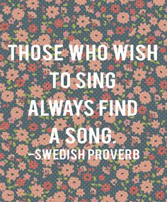 Those who wish to sing always find a song. ~Swedish Proverb