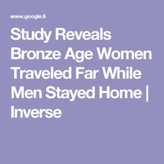 Study Reveals Bronze Age Women Traveled Far While Men Stayed Home | Inverse