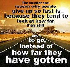 The number on reason why people give up so fast is because they tend to look at how far they still have to go, instead of how far they have gotten.  Joyce Meyers reminded me just yesterday of this!
