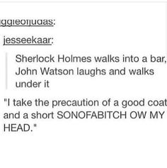 Highly doubt Sherlock would make the mistake of running into a bar but whatever it's still funny Sherlock Fandom, Sherlock John, Sherlock Holmes, Funny Sherlock, Moriarty, Johnlock, Destiel, Vatican Cameos, Benedict And Martin