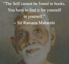 """The Self cannot be found in books. You have to find it for yourself in yourself - Sri Ramana Maharshi Awakening Quotes, Spiritual Awakening, Wisdom Quotes, Life Quotes, Great Quotes, Inspirational Quotes, Uplifting Quotes, Karma, Ramana Maharshi"