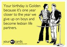 Funny Birthday Ecard: Your birthday is Golden because it's one year closer to the year we give up on boys and become lesbian life partners.