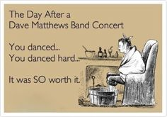 DMB Concert...the day after!  SO TRUE! - this will be me on Sunday :)