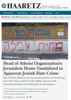 "Head of Atheist Organization's Jerusalem Home Vandalized in Apparent Jewish Hate Crime.  https://www.pinterest.com/pin/540924605223905672/ Einstein: ""The Jewish people to whom I gladly belong and with whose mentality I have a deep affinity have no different quality for me than all other people. As far as my experience goes, they are no better than other human groups, although they are protected from the worst cancers by a lack of power. Otherwise I cannot see anything 'chosen' about them."""