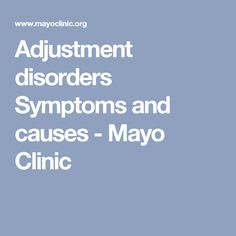 Adjustment disorders Symptoms and causes - Mayo Clinic