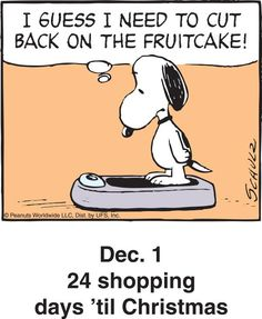 """December 1 - 24 Shopping Days Until Christmas - Snoopy Weighing Himself and Saying """"I Guess I Need to Cut Back on the Fruitcake! Snoopy Cartoon, Snoopy Comics, Peanuts Cartoon, Peanuts Snoopy, Peanuts Christmas, Charlie Brown Christmas, Charlie Brown And Snoopy, Christmas Humor, Snoopy Love"""
