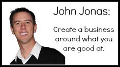 John Jonas: Create a business around what you are good at