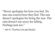 ''Never apologize for how you feel. No one can control how they feel. The sun doesn't apologize for being the sun. The rain doesn't say sorry for falling. Feelings just are.'' -- Iain S. Thomas ; source: Poems Porn.