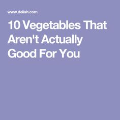 10 Vegetables That Aren't Actually Good For You