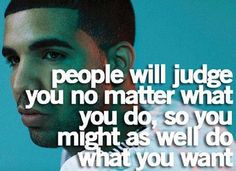 People will judge you no matter what you do, so you might as well do what you want . Drake Quotes .  goodweedand.tumblr.com
