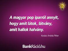 A magyar pop iparról annyit, hogy amit látok, látvány, amit hallok, halvány. - Kovács András Péter, www.bankracio.hu idézet