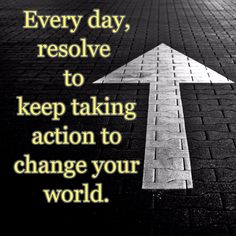 Every day, resolve  to  keep taking action to change your world.