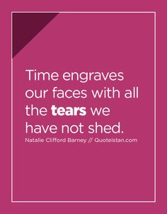 Time engraves our faces with all the tears we have not shed. Tears Quotes, Life Quotes, Natalie Clifford Barney, Quotes And Notes, Quote Of The Day, Shed, Faces, Inspirational Quotes, Writing