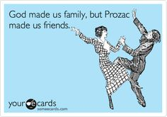 God made us family, but Prozac made us friends.