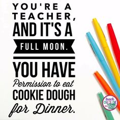 You're a teacher, and it's a full moon. You have permission to eat cookie dough for dinner.