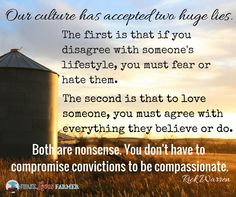 Our culture has accepted two huge lies. The first is that if you disagree with someone's lifestyle, you must fear or hate them. The second is that to love someone, you must agree with everything they believe or do. Both are nonsense. You don't have to compromise convictions to be compassionate. - Rick Warren