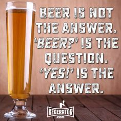 Beer is not the answer. 'Beer?' is the question. 'YES!' is the answer. #beer #beerhumor #beerquotes