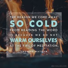 """""""The reason we come away so cold from reading the Word is because we do not warm ourselves at the fire of meditation."""" Thomas Watson"""