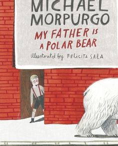 """My Father is a Polar Bear"", Michael Morpurgo (illustrated by Felicita Sala) 2015"