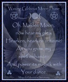 •Waxing Gibbous Moon Phase• Oh, Maiden Moon, now hear my plea; Hearken, Hearken unto me! As You grow, my spell enhance- And power its magick with Your dance. Blessed Be )O(