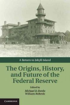The Origins, History, and Future of the Federal Reserve: A Return to Jekyll