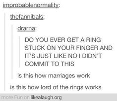 yeah this happened to me the other day except not marriage... or the One Ring... just....and sort of normal ring...