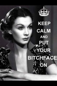 Keep calm and put your bitch face on. Did this just yesterday. Say volumes without opening your mouth!