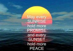 MAY EVERY SUNRISE HOLD MORE PROMISE AND EVERY SUNSET HOLD MORE PEACE