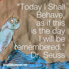 Dr Seuss Quotes - Day 3: Live each day and moment as if it is your last. Leave behind the legacy you want to be remembered by.    Be sure to check out livinglife4u.blogspot.com for more!