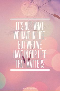 It's not what we have in life but who....