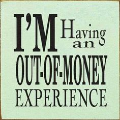 I'm having an out of money experience all the time