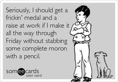 Seriously, I should get a frickin medal and a raise at work if I make it all the way through Friday without stabbing some complete moron with a pencil. Funny Memes, Haha Funny, Funny Cute, Jokes, Hilarious, Funny Pics, Laugh Out Loud, Working Retail, Bank Teller