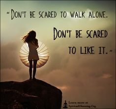 Don't be scared to walk alone. Don't be scared to like it