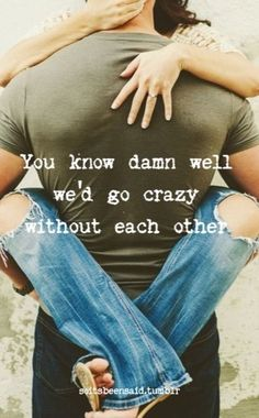 Quote Quotes Quoted Quotation Quotations couple hug relationship love you know damn well we'd go crazy without each other soitsbeensaid #cutelovequotes