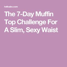 The 7-Day Muffin Top Challenge For A Slim, Sexy Waist