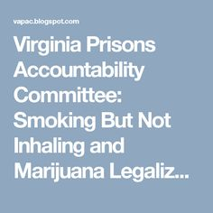 Virginia Prisons Accountability Committee: Smoking But Not Inhaling and Marijuana Legalizatio...