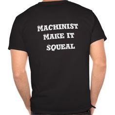 Machinist make it squeal  http://www.zazzle.com/machinist_makes_it_squeal_tee_shirt-235601354368517349